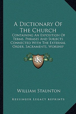 A   Dictionary of the Church a Dictionary of the Church: Containing an Exposition of Terms, Phrases and Subjects Conncontaining an Exposition of Terms by Staunton, William [Paperback]